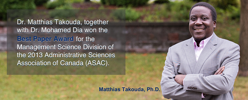 Dr. Matthias Takouda, together with Dr. Mohamed Dia won the Best Paper Award for the Management Science Division of the 2013 Administrative Sciences Association of Canada (ASAC).